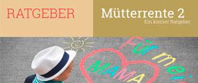 Der Ratgeber zur kommenden Müttrente 2. Mit Infos und Tipps zur zur neuen Mütterente 2 und, was die Regierung noch damit vor hat.